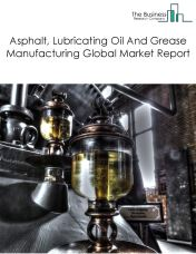 Asphalt, Lubricating Oil And Grease Manufacturing Global Market Report 2018