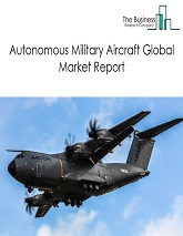 Autonomous Military Aircraft Market Global Report 2020-30: Covid 19 Growth and Change