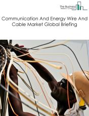Communication And Energy Wire And Cable Market Global Briefing 2018