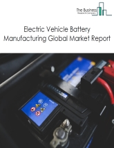 Electric Vehicle Battery Manufacturing Global Market Report 2019