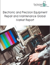 Electronic and Precision Equipment Repair and Maintenance Global Market Report 2020