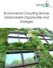 Environmental Consulting Services Global Market, Opportunities And Strategies To 2022