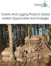 Forestry And Logging Global Market Report 2019