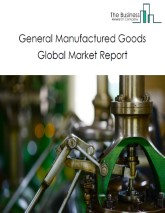 General Manufactured Goods Global Market Report 2021: COVID-19 Impact and Recovery to 2030