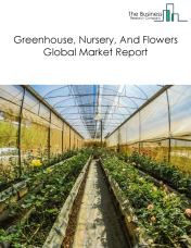 Greenhouse, Nursery, And Flowers Global Market Report 2019