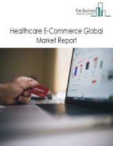 Healthcare E-Commerce Global Market Report 2021: COVID-19 Growth And Change To 2030
