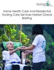 Home Health Care And Residential Nursing Care Services Market Global Briefing 2018