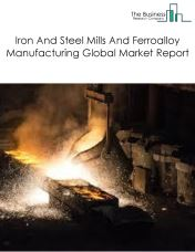 Iron And Steel Mills And Ferroalloy Manufacturing Global Market Report 2020