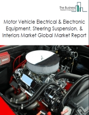 Motor Vehicle Electrical & Electronic Equipment, Steering Suspension, & Interiors Market Global Market Report 2019