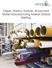 Paper, Plastics, Rubber, Wood and Textile Manufacturing Market Global Briefing 2018