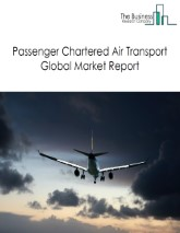 Passenger Chartered Air Transport Global Market Report 2021: COVID 19 Impact and Recovery to 2030