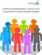 Political Organizations, Unions And Associations Global Market Report 2018