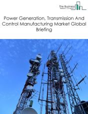 Power Generation, Transmission And Control Manufacturing Market Global Briefing 2018