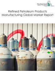 Refined Petroleum Products Manufacturing Global Market Report 2018