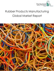 Rubber Products Manufacturing Global Market Report 2018