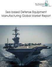 Sea based Defense Equipment Manufacturing Global Market Report 2019