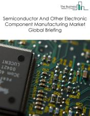 Semiconductor And Other Electronic Component Manufacturing Market Global Briefing 2018