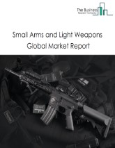 Small Arms and Light Weapons Global Market Report 2021: COVID 19 Impact and Recovery to 2030