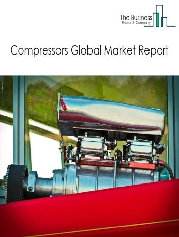 Compressors Global Market Report 2021: COVID 19 Impact and Recovery to 2030