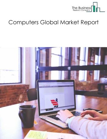 Computers Global Market Report 2021: COVID-19 Impact and Recovery to 2030