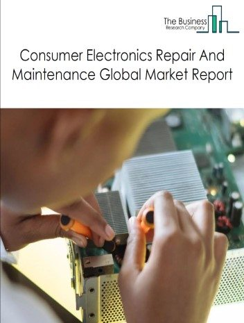 Consumer Electronics Repair and Maintenance Global Market Report 2021: COVID 19 Impact and Recovery to 2030
