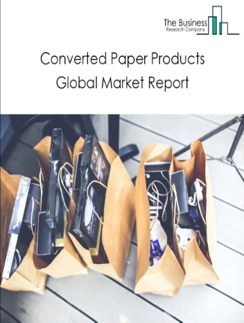 Converted Paper Products Global Market Report 2021: COVID-19 Impact and Recovery to 2030