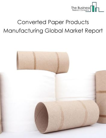 Converted Paper Products Manufacturing Global Market Report 2018