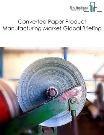 Converted Paper Products Manufacturing Market Global Briefing 2018