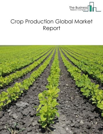 Crop Production Global Market Report 2020-30: Covid 19 Impact and Recovery