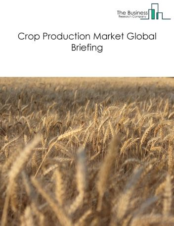 Crop Production Market Global Briefing 2018