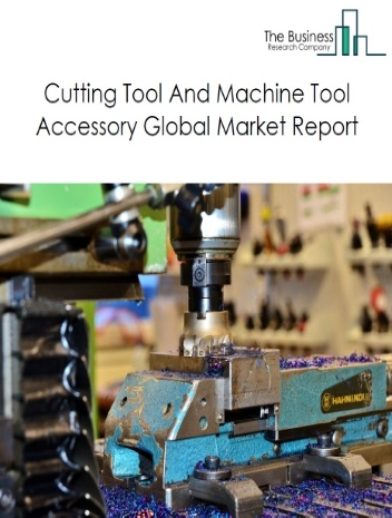 Cutting Tool And Machine Tool Accessory Global Market Report 2021: COVID-19 Impact and Recovery to 2030