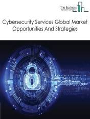 Cybersecurity Services Market Global Report 2020-30: Covid 19 Growth and Change
