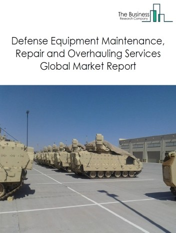 Defense Equipment Maintenance, Repair and Overhauling Services Global Market Report 2020