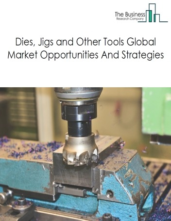 Dies, Jigs And Other Tools Market - By Segments (Dies, Jigs And Fixtures, And Stamping And Other Tools), By Country, And By Region, Opportunities And Strategies – Global Forecast To 2023