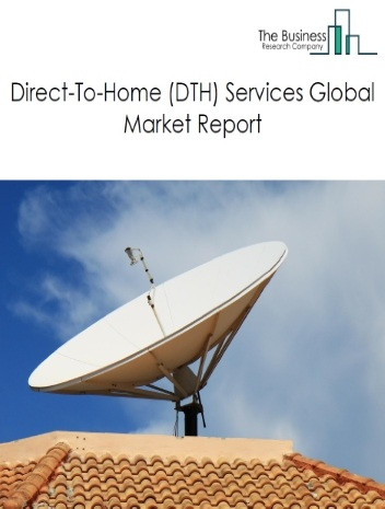 Direct-To-Home(DTH) Services Global Market Report 2021: COVID 19 Impact and Recovery to 2030