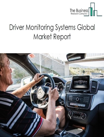 Driver Monitoring Systems Global Market Report 2021: COVID 19 Growth And Change to 2030