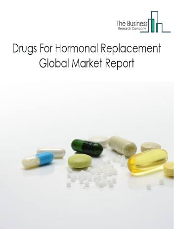 Drugs For Hormonal Replacement Therapy Global Market Report 2021: COVID-19 Impact And Recovery To 2030
