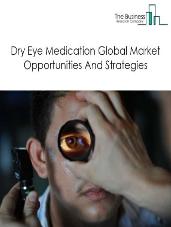 Dry Eye Medication Market By Type (Aqueous Dry Eye Syndrome, Evaporative Dry Eye Syndrome), By End-User (Hospital Pharmacies, Eye Health Clinics, Retail Pharmacies, Online Pharmacies), By Product Type (Liquid Drops, Gel, Liquid Wipes, Eye Ointment) And By Region, Opportunities And Strategies – Global Forecast To 2030