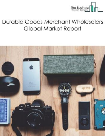 Durable Goods Merchant Wholesalers Global Market Report 2020-30: Covid 19 Impact and Recovery