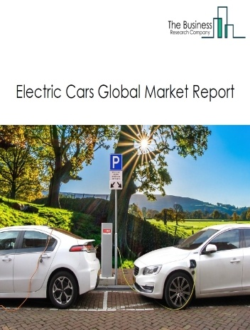 Electric Cars Global Market Report 2021: COVID 19 Growth And Change to 2030