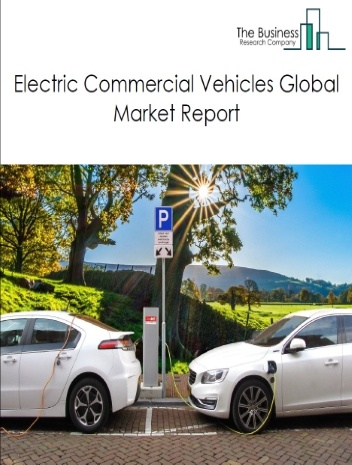 Electric Commercial Vehicles Global Market Report 2021: COVID 19 Growth And Change to 2030