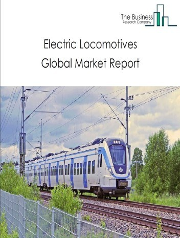 Electric Locomotives Global Market Report 2021: COVID 19 Growth And Change to 2030
