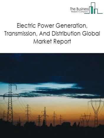 Electric Power Generation, Transmission, And Distribution Global Market Report 2019