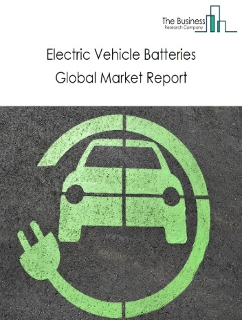Electric Vehicle (EV) Batteries Global Market Report 2021: COVID 19 Growth And Change to 2030