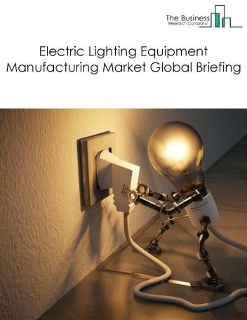 Electric Lighting Equipment Manufacturing Market Global Briefing 2018