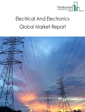 Electrical And Electronics Global Market Report 2021: COVID-19 Impact and Recovery to 2030