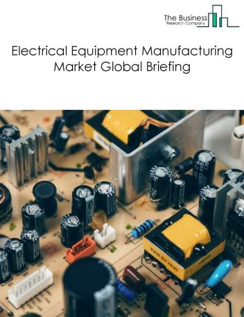 Electrical Equipment Manufacturing Market Global Briefing 2018