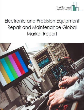 Electronic and Precision Equipment Repair and Maintenance Global Market Report 2021: COVID-19 Impact and Recovery to 2030