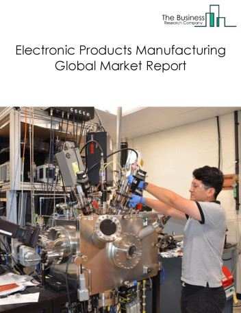 Electronic Products Manufacturing Global Market Report 2019
