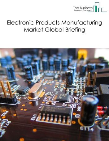 Electronic Products Manufacturing Market Global Briefing 2018